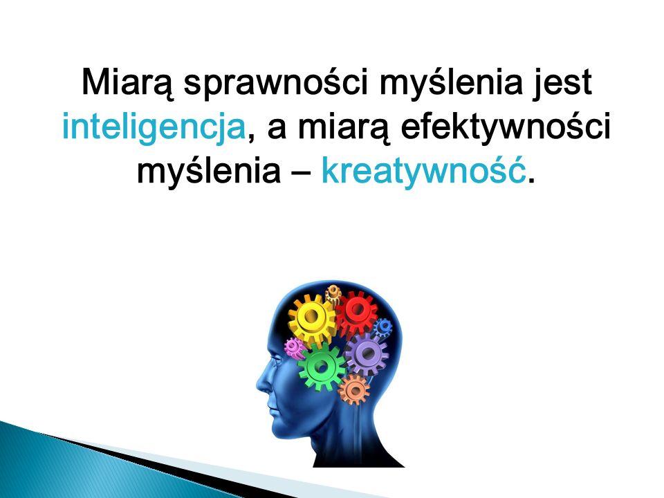 Miarą sprawności myślenia jest inteligencja, a miarą efektywności myślenia – kreatywność.