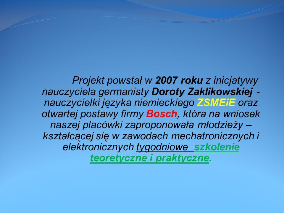 Projekt powstał w 2007 roku z inicjatywy nauczyciela germanisty Doroty Zaklikowskiej -nauczycielki języka niemieckiego ZSMEiE oraz otwartej postawy firmy Bosch, która na wniosek naszej placówki zaproponowała młodzieży – kształcącej się w zawodach mechatronicznych i elektronicznych tygodniowe szkolenie teoretyczne i praktyczne.