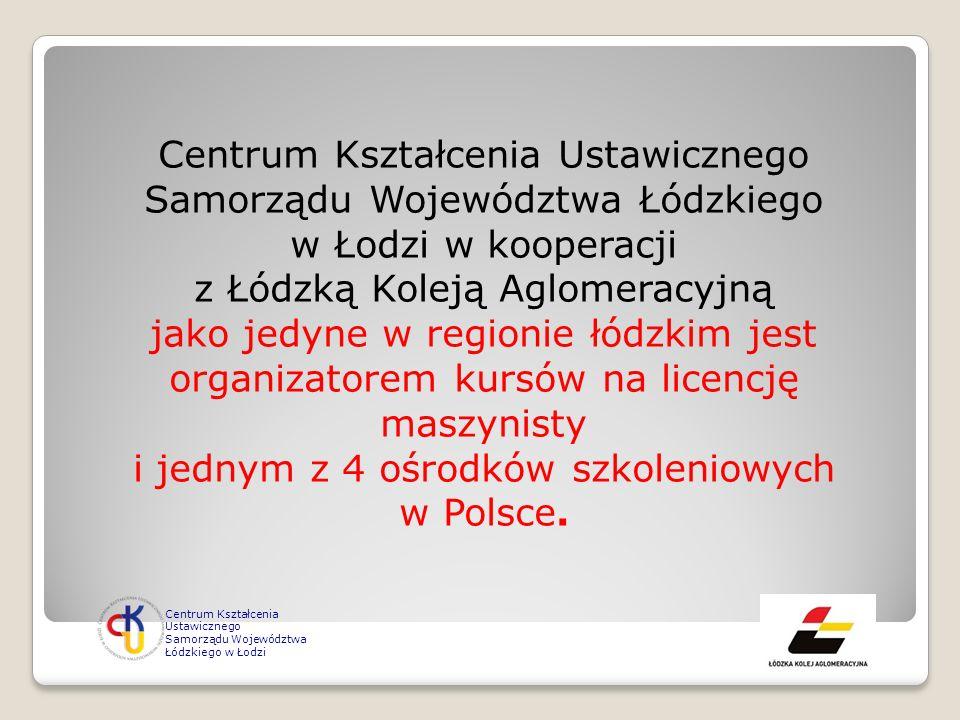 Centrum Kształcenia Ustawicznego Samorządu Województwa Łódzkiego w Łodzi w kooperacji z Łódzką Koleją Aglomeracyjną jako jedyne w regionie łódzkim jest organizatorem kursów na licencję maszynisty i jednym z 4 ośrodków szkoleniowych w Polsce.