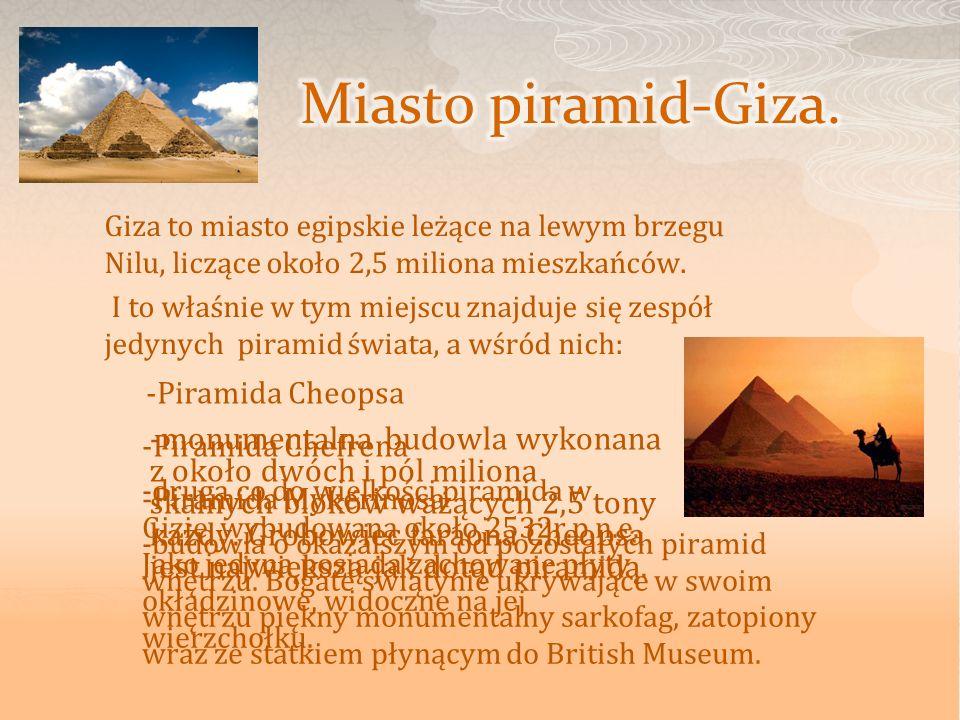 Miasto piramid-Giza.Giza to miasto egipskie leżące na lewym brzegu Nilu, liczące około 2,5 miliona mieszkańców.