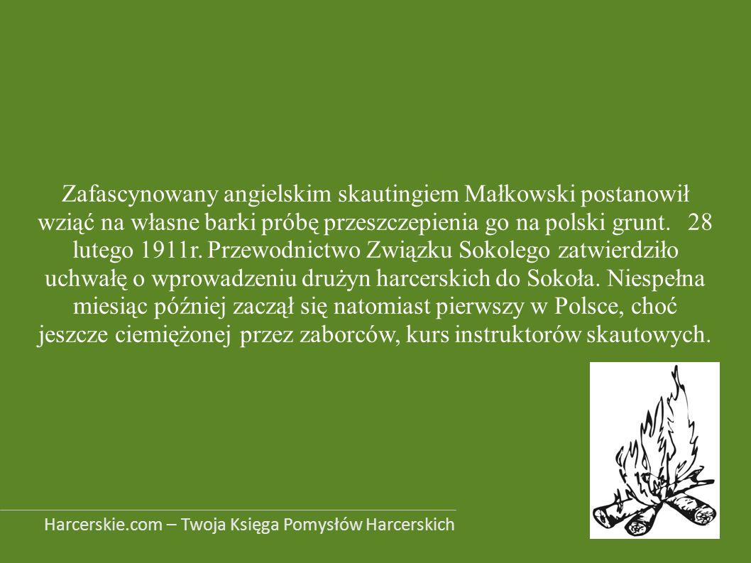 Zafascynowany angielskim skautingiem Małkowski postanowił wziąć na własne barki próbę przeszczepienia go na polski grunt. 28 lutego 1911r. Przewodnictwo Związku Sokolego zatwierdziło uchwałę o wprowadzeniu drużyn harcerskich do Sokoła. Niespełna miesiąc później zaczął się natomiast pierwszy w Polsce, choć jeszcze ciemiężonej przez zaborców, kurs instruktorów skautowych.