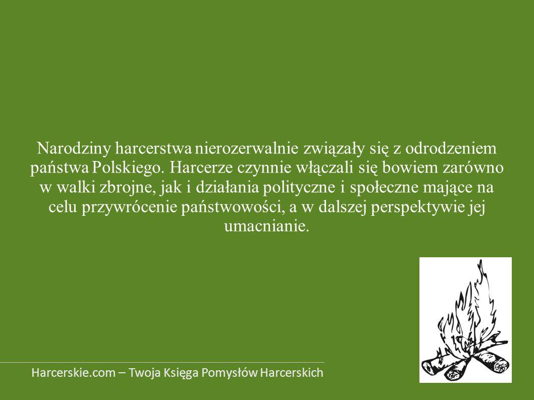 Narodziny harcerstwa nierozerwalnie związały się z odrodzeniem państwa Polskiego. Harcerze czynnie włączali się bowiem zarówno w walki zbrojne, jak i działania polityczne i społeczne mające na celu przywrócenie państwowości, a w dalszej perspektywie jej umacnianie.
