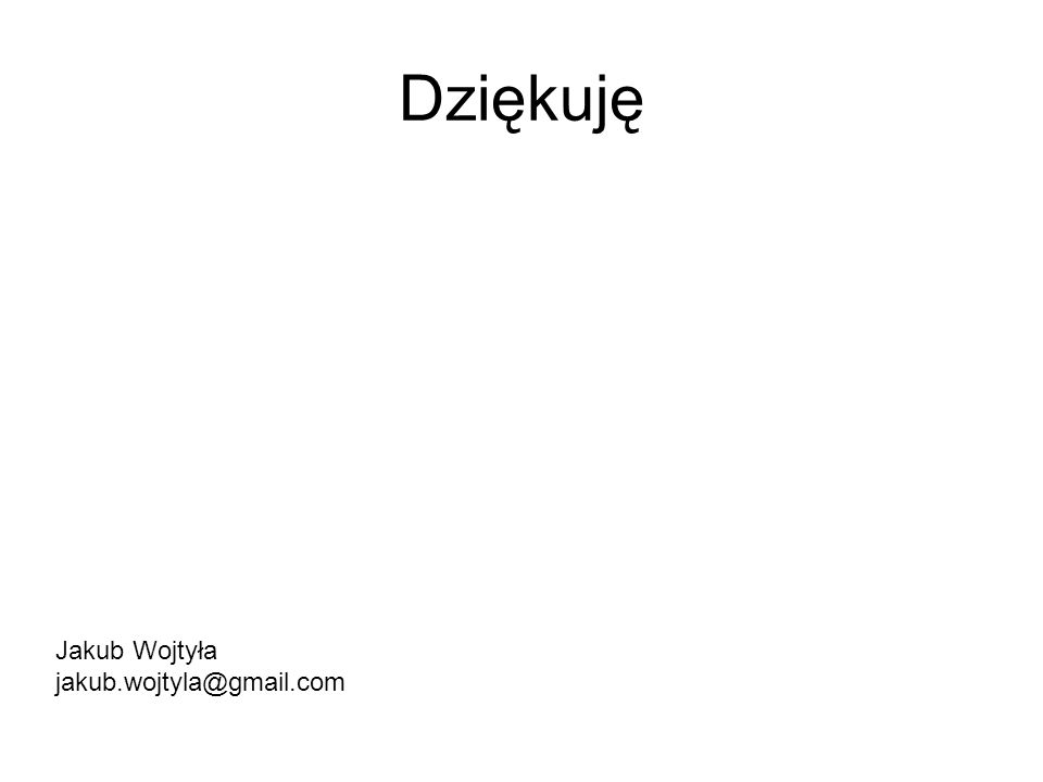 Dziękuję Jakub Wojtyła jakub.wojtyla@gmail.com