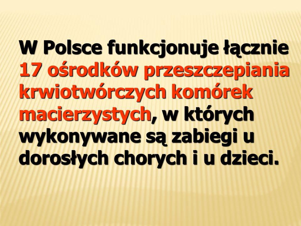 W Polsce funkcjonuje łącznie 17 ośrodków przeszczepiania krwiotwórczych komórek macierzystych, w których wykonywane są zabiegi u dorosłych chorych i u dzieci.