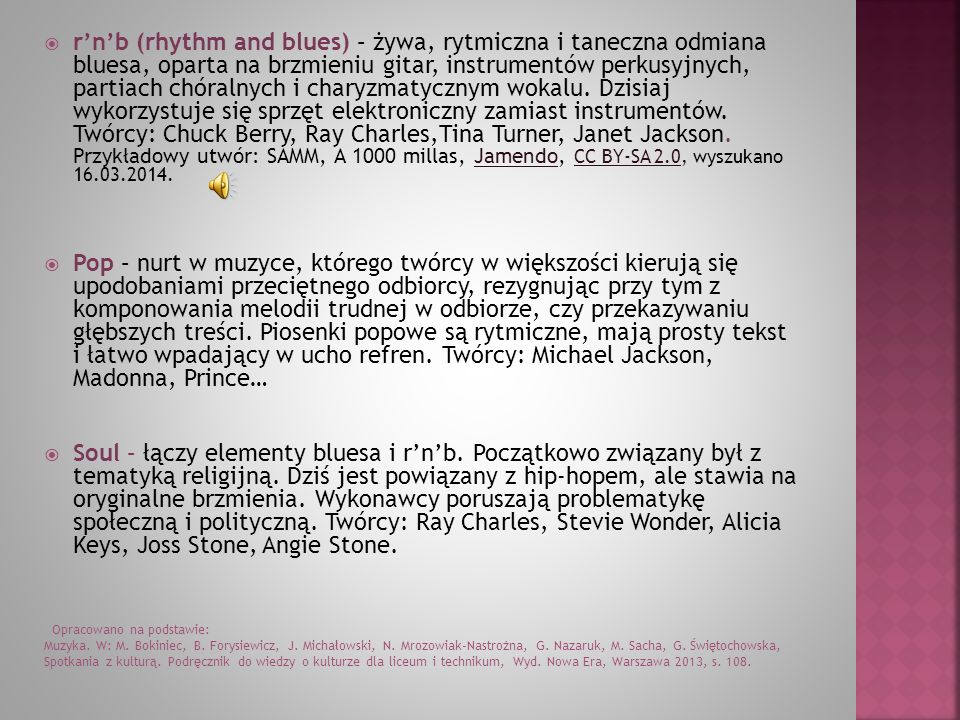 r'n'b (rhythm and blues) – żywa, rytmiczna i taneczna odmiana bluesa, oparta na brzmieniu gitar, instrumentów perkusyjnych, partiach chóralnych i charyzmatycznym wokalu. Dzisiaj wykorzystuje się sprzęt elektroniczny zamiast instrumentów. Twórcy: Chuck Berry, Ray Charles,Tina Turner, Janet Jackson. Przykładowy utwór: SAMM, A 1000 millas, Jamendo, CC BY-SA 2.0, wyszukano 16.03.2014.