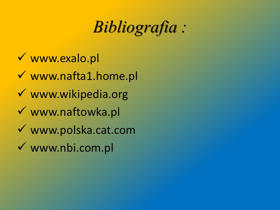 Bibliografia : www.exalo.pl www.nafta1.home.pl www.wikipedia.org