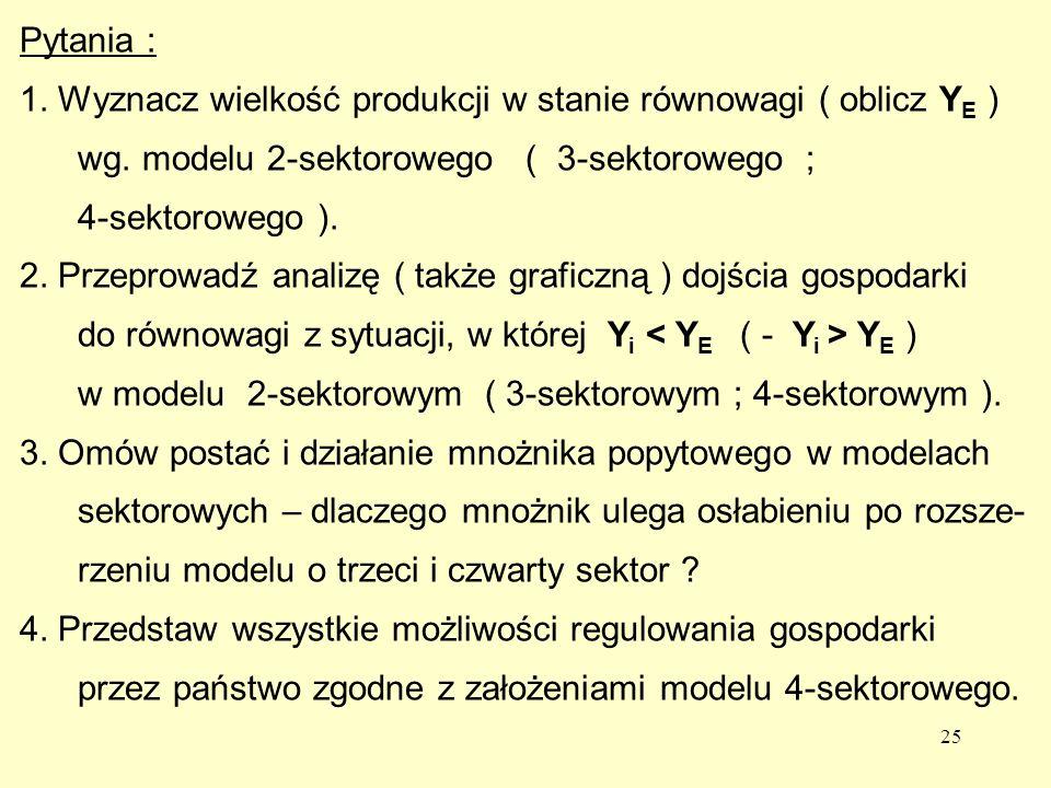 Pytania : 1. Wyznacz wielkość produkcji w stanie równowagi ( oblicz YE ) wg. modelu 2-sektorowego ( 3-sektorowego ;