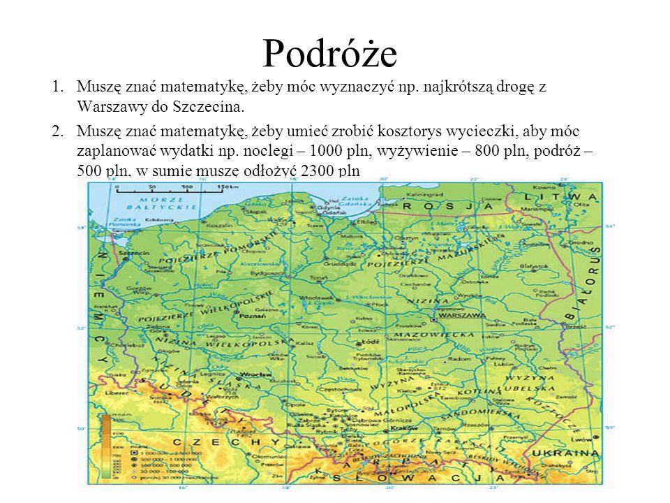 Podróże Muszę znać matematykę, żeby móc wyznaczyć np. najkrótszą drogę z Warszawy do Szczecina.