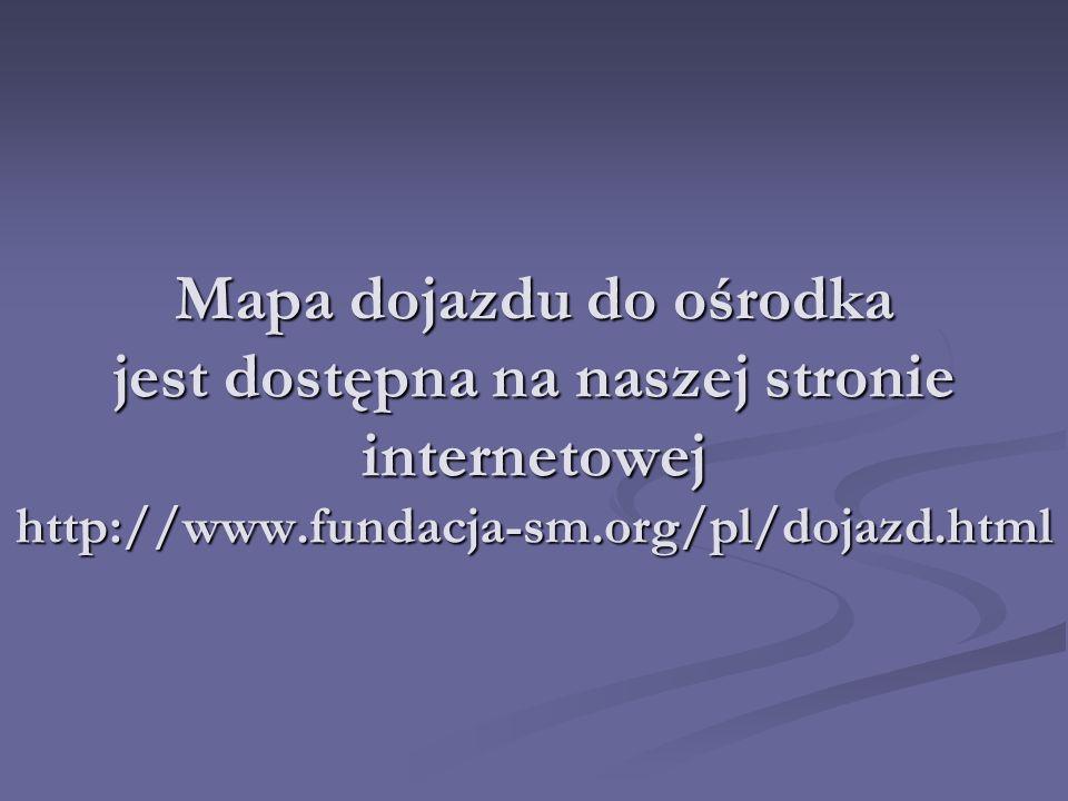 Mapa dojazdu do ośrodka jest dostępna na naszej stronie internetowej http://www.fundacja-sm.org/pl/dojazd.html