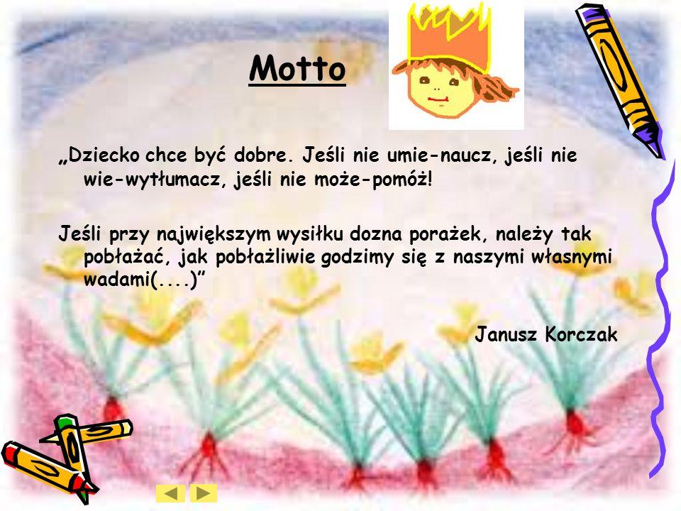 """Motto """"Dziecko chce być dobre. Jeśli nie umie-naucz, jeśli nie wie-wytłumacz, jeśli nie może-pomóż!"""