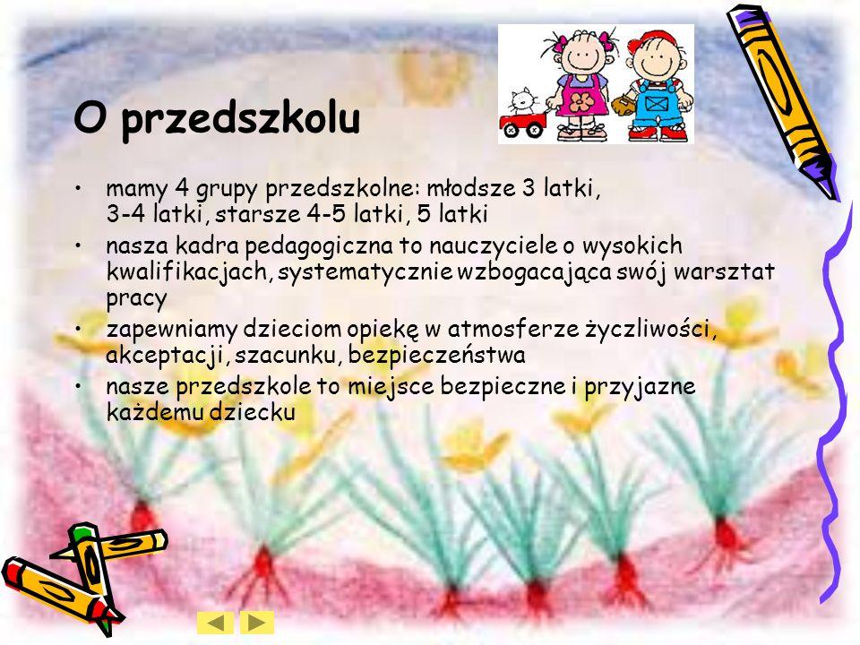O przedszkolu mamy 4 grupy przedszkolne: młodsze 3 latki, 3-4 latki, starsze 4-5 latki, 5 latki.
