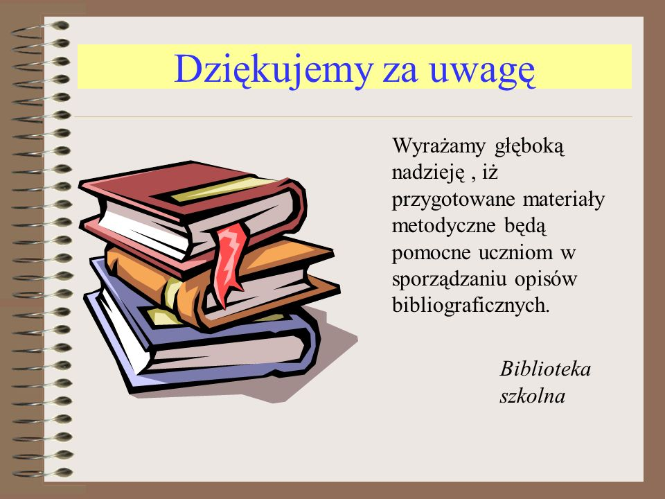 Dziękujemy za uwagę Wyrażamy głęboką nadzieję , iż przygotowane materiały metodyczne będą pomocne uczniom w sporządzaniu opisów bibliograficznych.