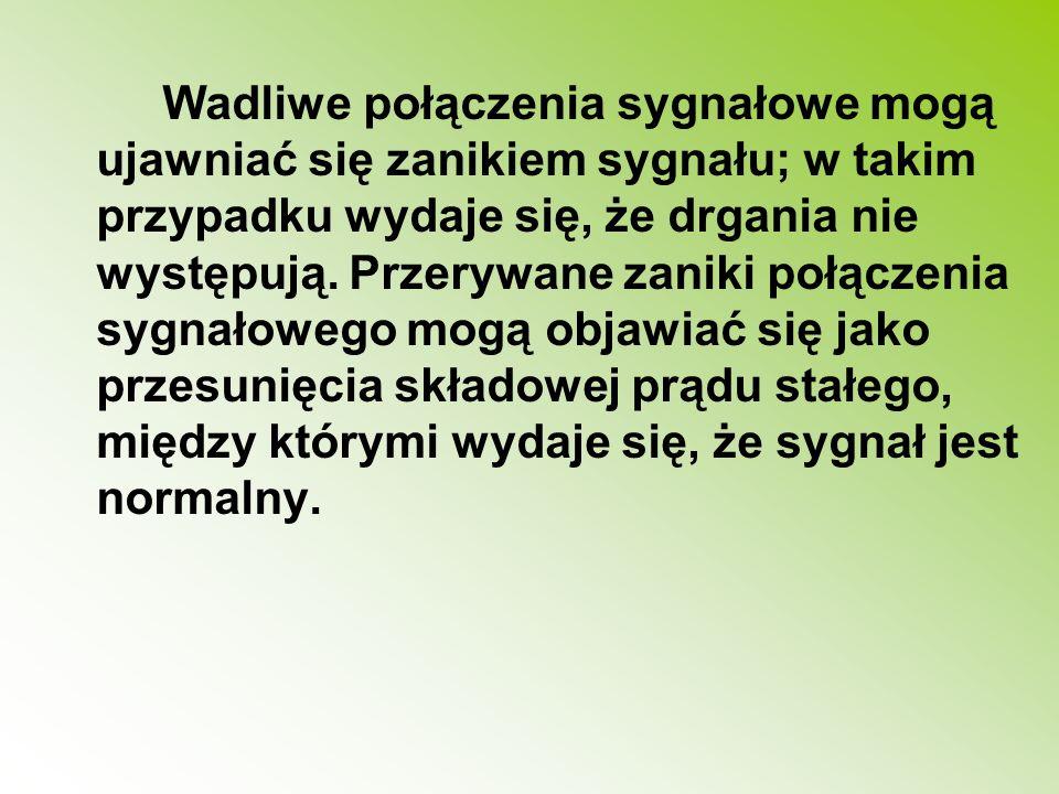 Wadliwe połączenia sygnałowe mogą ujawniać się zanikiem sygnału; w takim przypadku wydaje się, że drgania nie występują.