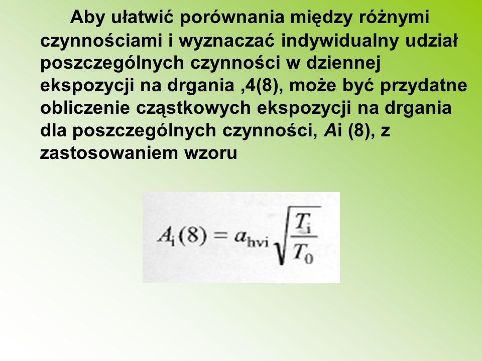 Aby ułatwić porównania między różnymi czynnościami i wyznaczać indywidualny udział poszczególnych czynności w dziennej ekspozycji na drgania ,4(8), może być przydatne obliczenie cząstkowych ekspozycji na drgania dla poszczególnych czynności, Ai (8), z zastosowaniem wzoru