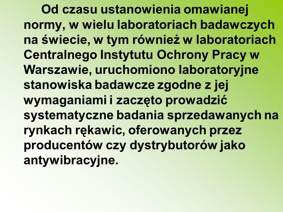 Od czasu ustanowienia omawianej normy, w wielu laboratoriach badawczych na świecie, w tym również w laboratoriach Centralnego Instytutu Ochrony Pracy w Warszawie, uruchomiono laboratoryjne stanowiska badawcze zgodne z jej wymaganiami i zaczęto prowadzić systematyczne badania sprzedawanych na rynkach rękawic, oferowanych przez producentów czy dystrybutorów jako antywibracyjne.
