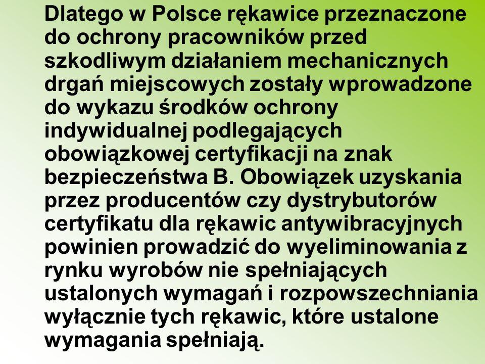 Dlatego w Polsce rękawice przeznaczone do ochrony pracowników przed szkodliwym działaniem mechanicznych drgań miejscowych zostały wprowadzone do wykazu środków ochrony indywidualnej podlegających obowiązkowej certyfikacji na znak bezpieczeństwa B.