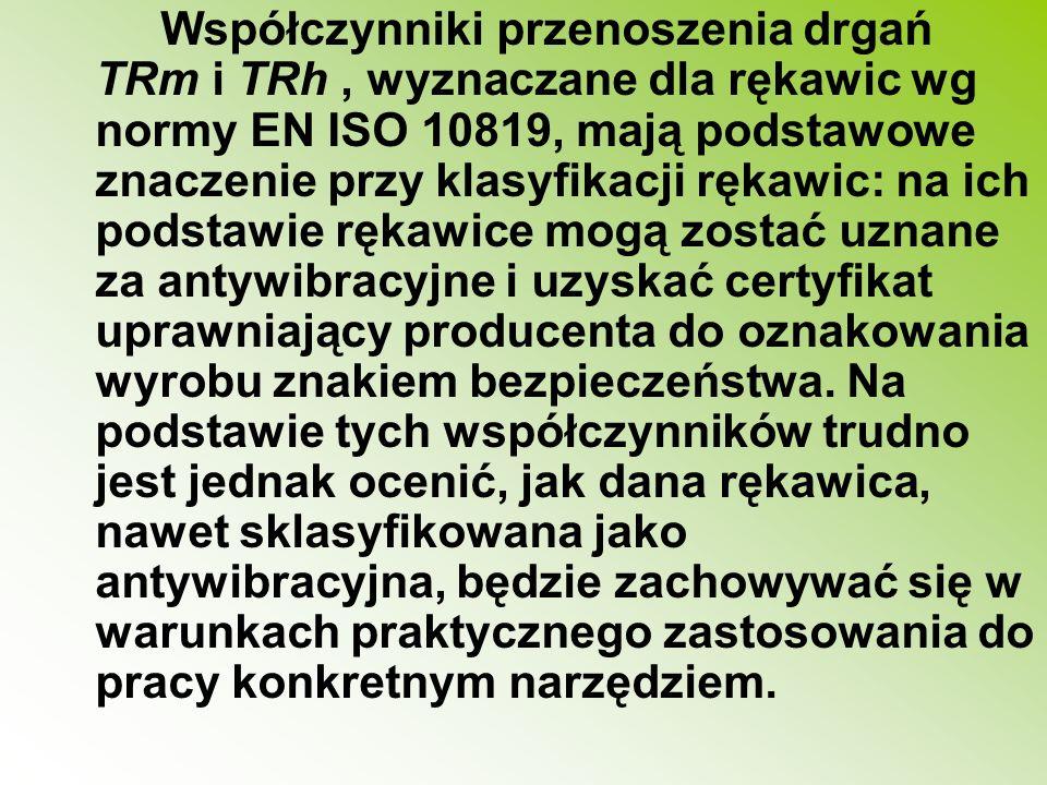 Współczynniki przenoszenia drgań TRm i TRh , wyznaczane dla rękawic wg normy EN ISO 10819, mają podstawowe znaczenie przy klasyfikacji rękawic: na ich podstawie rękawice mogą zostać uznane za antywibracyjne i uzyskać certyfikat uprawniający producenta do oznakowania wyrobu znakiem bezpieczeństwa.
