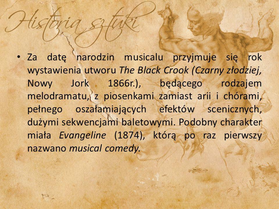Za datę narodzin musicalu przyjmuje się rok wystawienia utworu The Black Crook (Czarny złodziej, Nowy Jork 1866r.), będącego rodzajem melodramatu, z piosenkami zamiast arii i chórami, pełnego oszałamiających efektów scenicznych, dużymi sekwencjami baletowymi.