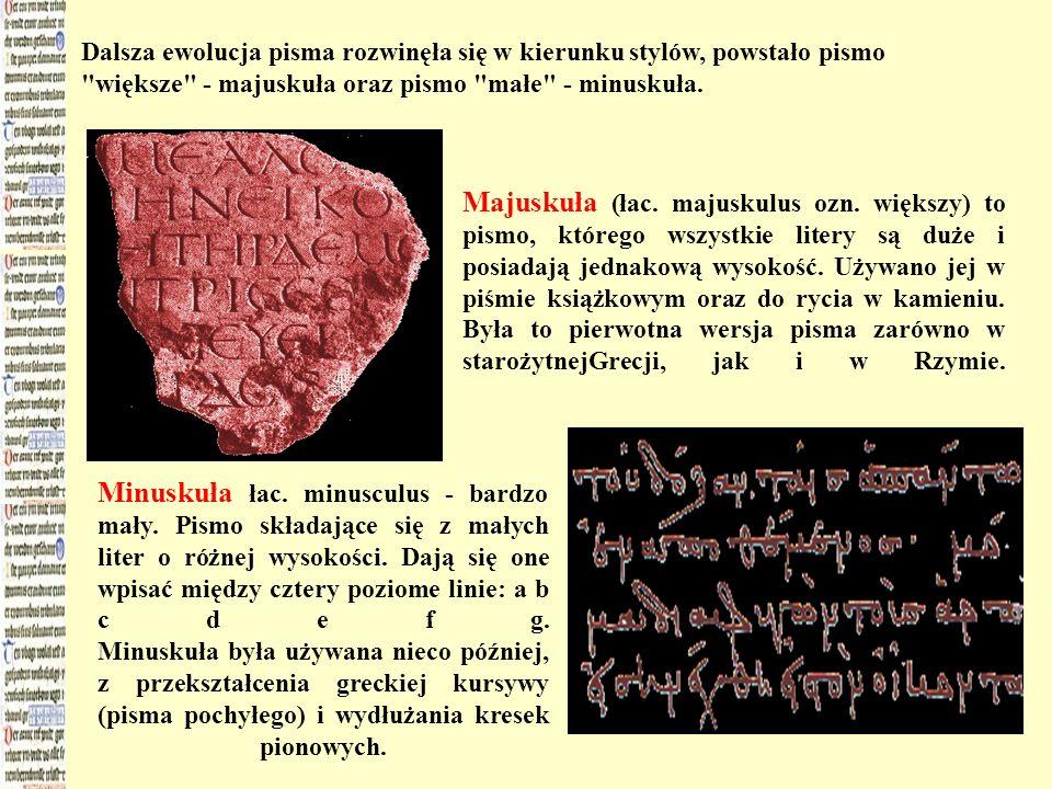 Dalsza ewolucja pisma rozwinęła się w kierunku stylów, powstało pismo większe - majuskuła oraz pismo małe - minuskuła.