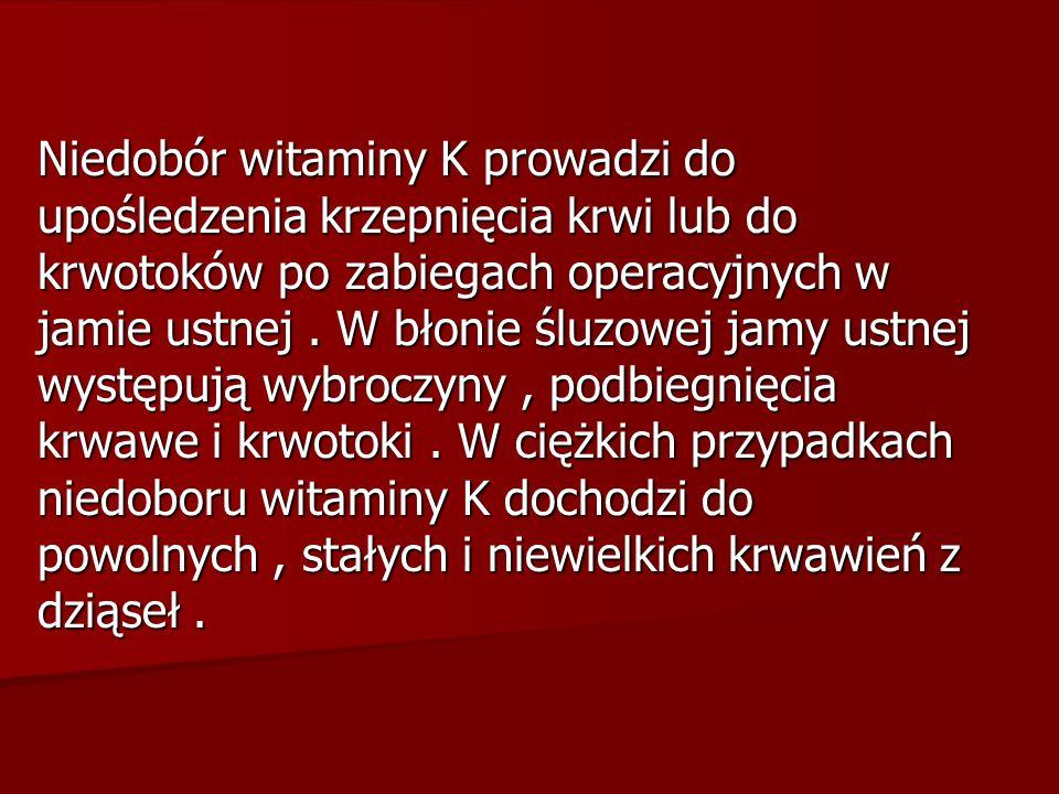 Niedobór witaminy K prowadzi do upośledzenia krzepnięcia krwi lub do krwotoków po zabiegach operacyjnych w jamie ustnej .