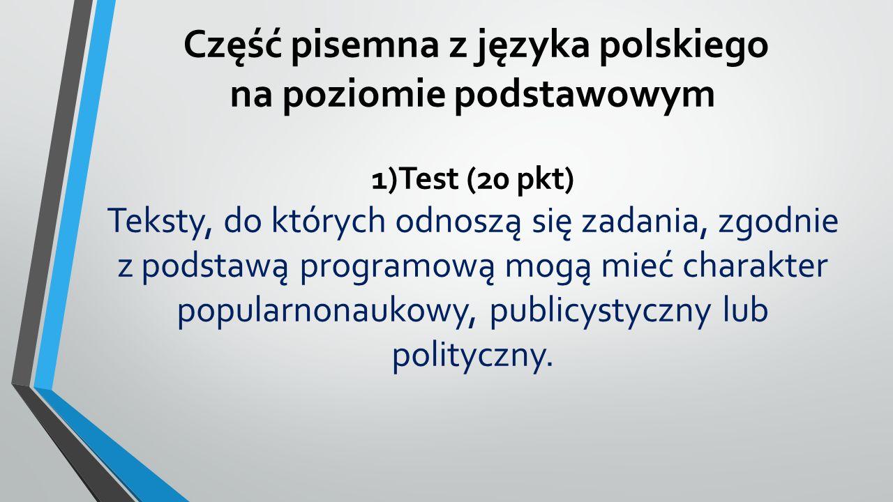 Część pisemna z języka polskiego na poziomie podstawowym 1)Test (20 pkt) Teksty, do których odnoszą się zadania, zgodnie z podstawą programową mogą mieć charakter popularnonaukowy, publicystyczny lub polityczny.