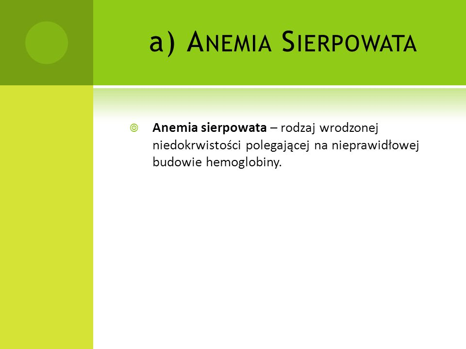 Anemia Sierpowata Anemia sierpowata – rodzaj wrodzonej niedokrwistości polegającej na nieprawidłowej budowie hemoglobiny.