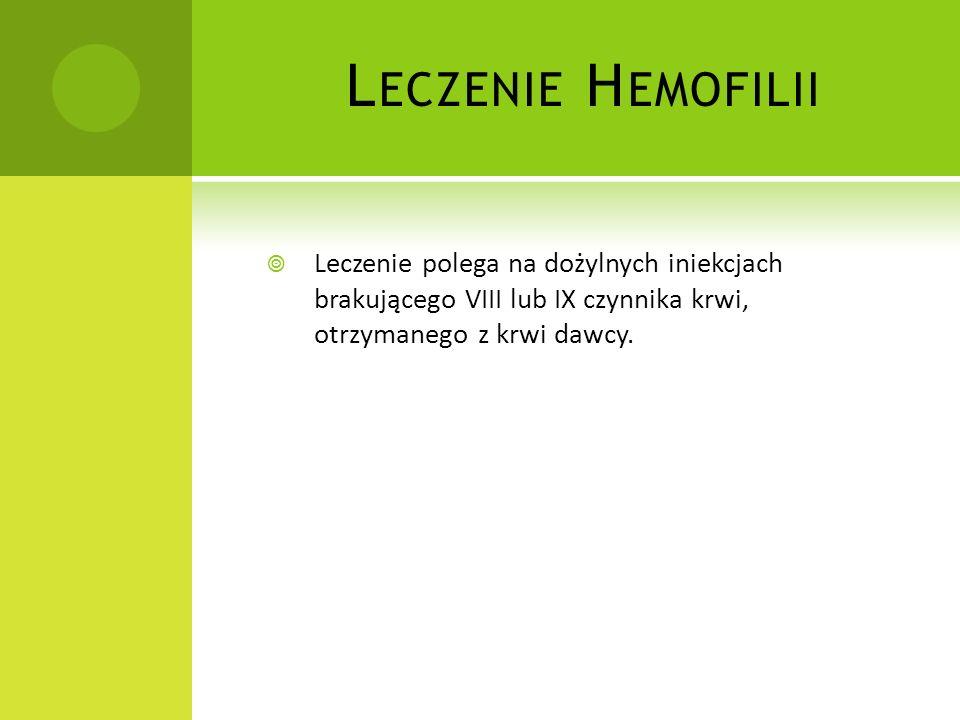 Leczenie Hemofilii Leczenie polega na dożylnych iniekcjach brakującego VIII lub IX czynnika krwi, otrzymanego z krwi dawcy.
