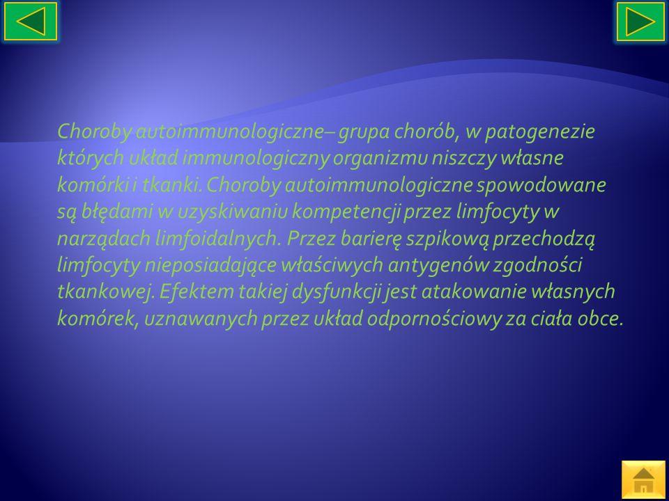 Choroby autoimmunologiczne– grupa chorób, w patogenezie których układ immunologiczny organizmu niszczy własne komórki i tkanki.
