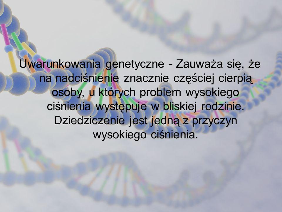 Uwarunkowania genetyczne - Zauważa się, że na nadciśnienie znacznie częściej cierpią osoby, u których problem wysokiego ciśnienia występuje w bliskiej rodzinie.