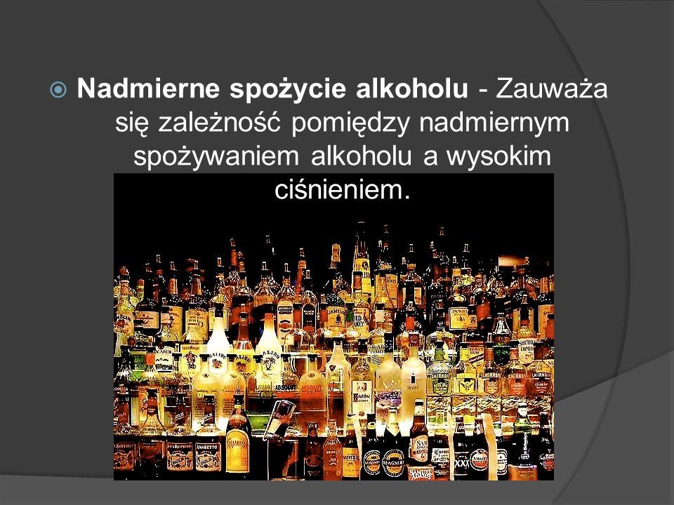 Nadmierne spożycie alkoholu - Zauważa się zależność pomiędzy nadmiernym spożywaniem alkoholu a wysokim ciśnieniem.