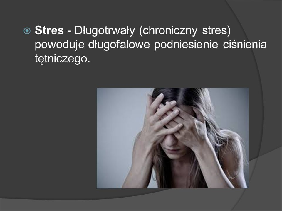 Stres - Długotrwały (chroniczny stres) powoduje długofalowe podniesienie ciśnienia tętniczego.
