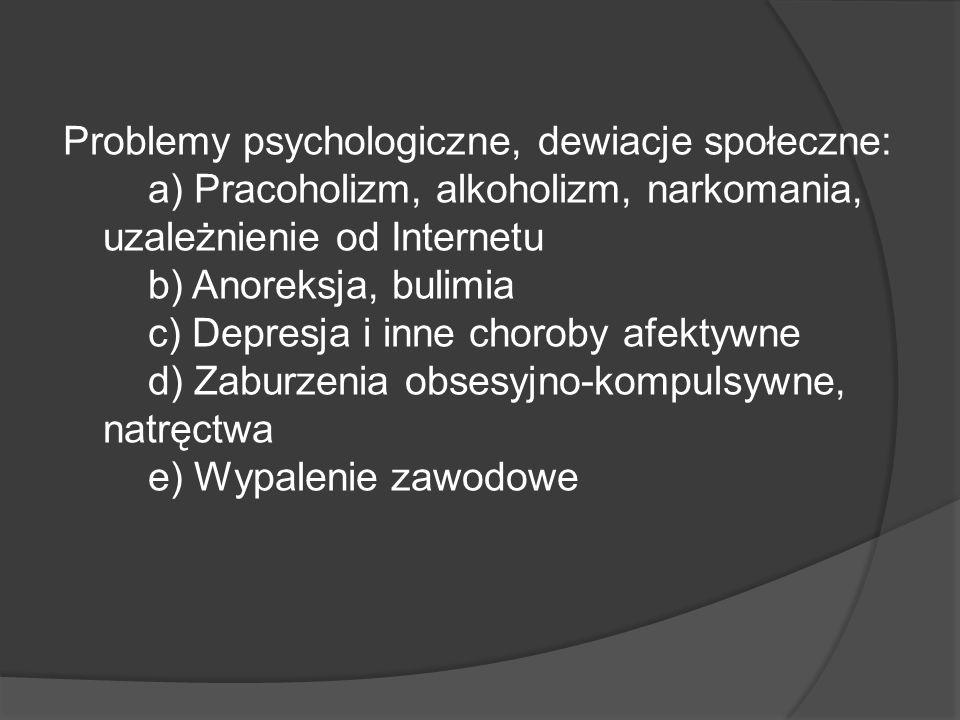 Problemy psychologiczne, dewiacje społeczne: a) Pracoholizm, alkoholizm, narkomania, uzależnienie od Internetu b) Anoreksja, bulimia c) Depresja i inne choroby afektywne d) Zaburzenia obsesyjno-kompulsywne, natręctwa e) Wypalenie zawodowe