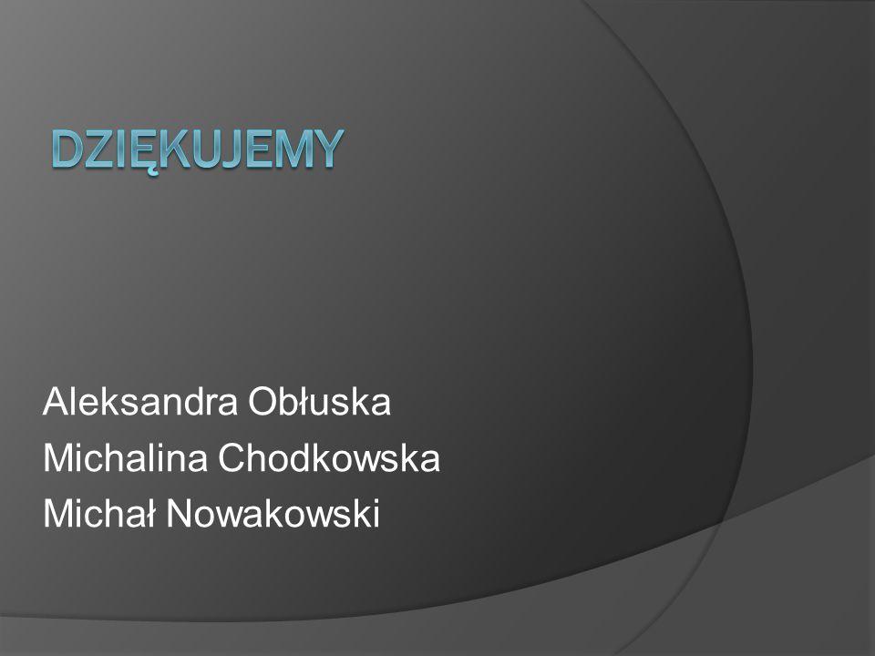 DZIĘKUJEMY Aleksandra Obłuska Michalina Chodkowska Michał Nowakowski