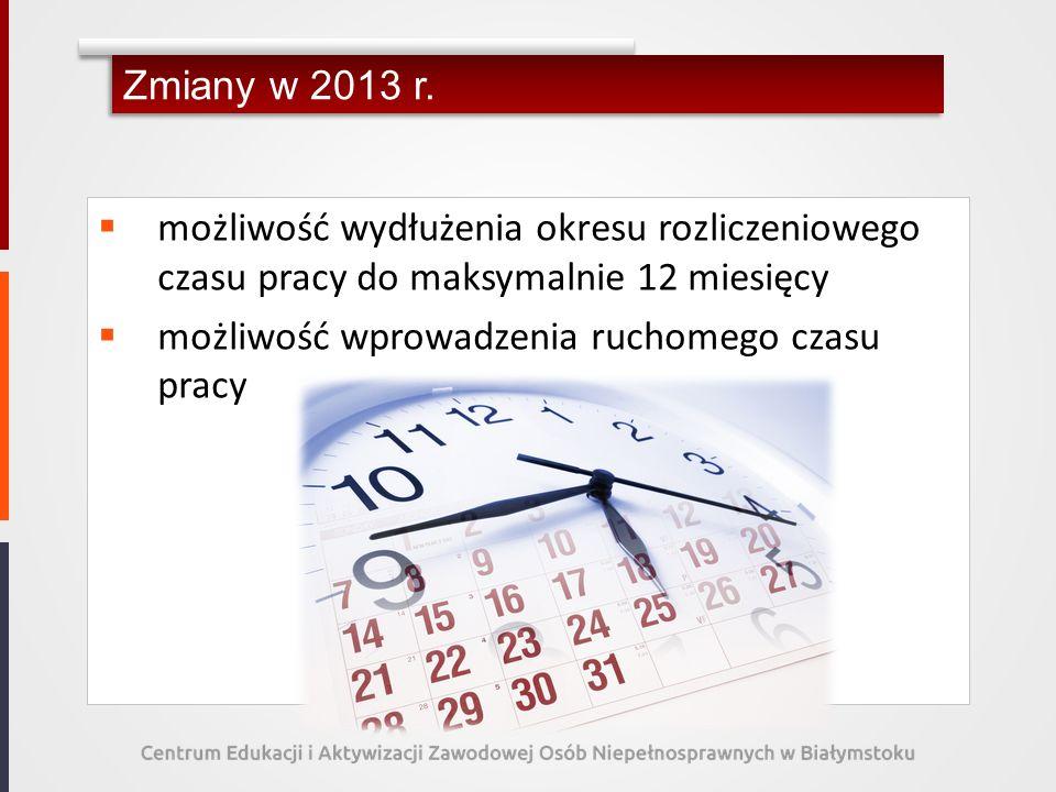 Zmiany w 2013 r. możliwość wydłużenia okresu rozliczeniowego czasu pracy do maksymalnie 12 miesięcy.