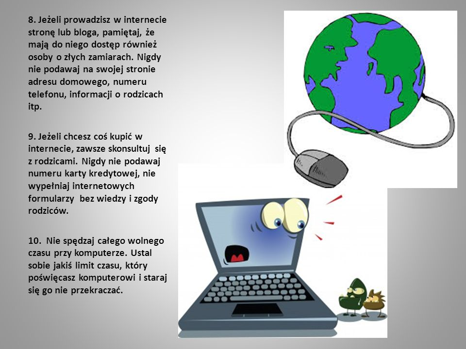 8. Jeżeli prowadzisz w internecie stronę lub bloga, pamiętaj, że mają do niego dostęp również osoby o złych zamiarach. Nigdy nie podawaj na swojej stronie adresu domowego, numeru telefonu, informacji o rodzicach itp.