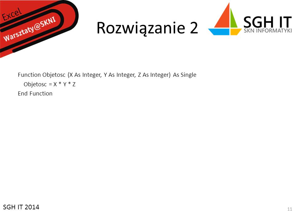 Rozwiązanie 2 Function Objetosc (X As Integer, Y As Integer, Z As Integer) As Single Objetosc = X * Y * Z End Function