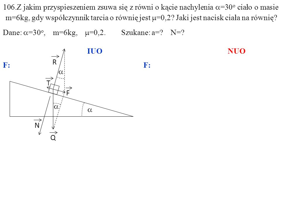 106.Z jakim przyspieszeniem zsuwa się z równi o kącie nachylenia a=30o ciało o masie m=6kg, gdy współczynnik tarcia o równię jest m=0,2 Jaki jest nacisk ciała na równię