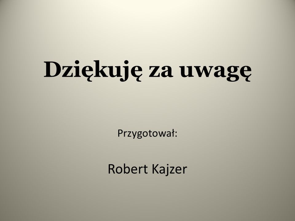 Dziękuję za uwagę Przygotował: Robert Kajzer