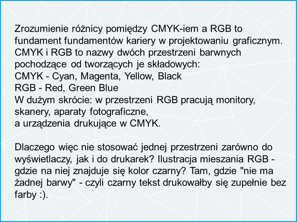 Zrozumienie różnicy pomiędzy CMYK-iem a RGB to fundament fundamentów kariery w projektowaniu graficznym. CMYK i RGB to nazwy dwóch przestrzeni barwnych pochodzące od tworzących je składowych: