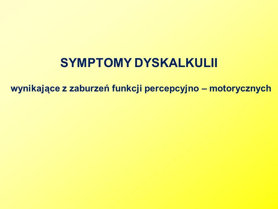 SYMPTOMY DYSKALKULII wynikające z zaburzeń funkcji percepcyjno – motorycznych