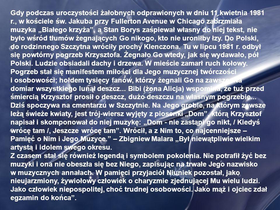 """Gdy podczas uroczystości żałobnych odprawionych w dniu 11 kwietnia 1981 r., w kościele św. Jakuba przy Fullerton Avenue w Chicago zabrzmiała muzyka """"Białego krzyża , a Stan Borys zaśpiewał własny do niej tekst, nie było wśród tłumów żegnających Go nikogo, kto nie uroniłby łzy. Do Polski, do rodzinnego Szczytna wróciły prochy Klenczona. Tu w lipcu 1981 r. odbył się powtórny pogrzeb Krzysztofa. Żegnało Go wtedy, jak się wydawało, pół Polski. Ludzie obsiadali dachy i drzewa. W mieście zamarł ruch kołowy. Pogrzeb stał się manifestem miłości dla Jego muzycznej twórczości"""