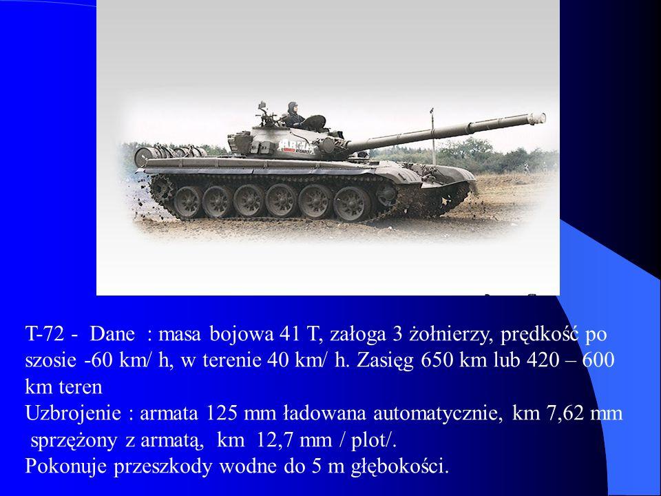 T-72 - Dane : masa bojowa 41 T, załoga 3 żołnierzy, prędkość po szosie -60 km/ h, w terenie 40 km/ h. Zasięg 650 km lub 420 – 600 km teren
