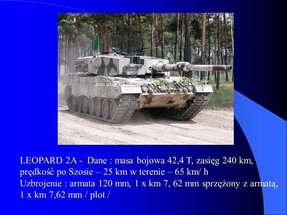 LEOPARD 2A - Dane : masa bojowa 42,4 T, zasięg 240 km, prędkość po Szosie – 25 km w terenie – 65 km/ h