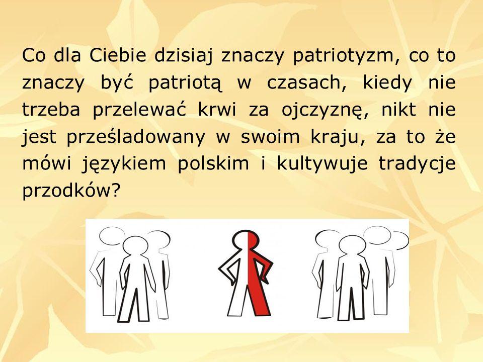 Co dla Ciebie dzisiaj znaczy patriotyzm, co to znaczy być patriotą w czasach, kiedy nie trzeba przelewać krwi za ojczyznę, nikt nie jest prześladowany w swoim kraju, za to że mówi językiem polskim i kultywuje tradycje przodków