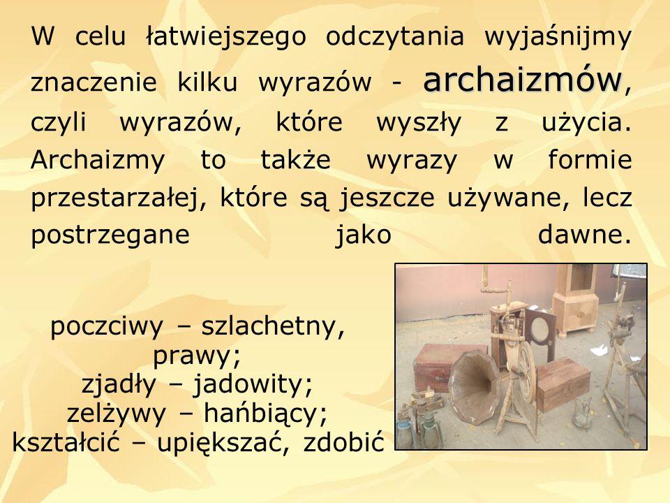 W celu łatwiejszego odczytania wyjaśnijmy znaczenie kilku wyrazów - archaizmów, czyli wyrazów, które wyszły z użycia. Archaizmy to także wyrazy w formie przestarzałej, które są jeszcze używane, lecz postrzegane jako dawne.