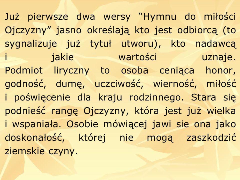 Już pierwsze dwa wersy Hymnu do miłości Ojczyzny jasno określają kto jest odbiorcą (to sygnalizuje już tytuł utworu), kto nadawcą i jakie wartości uznaje.