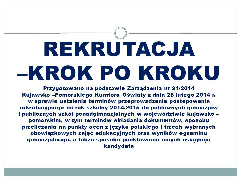 REKRUTACJA –KROK PO KROKU Przygotowano na podstawie Zarządzenia nr 21/2014 Kujawsko –Pomorskiego Kuratora Oświaty z dnia 28 lutego 2014 r.