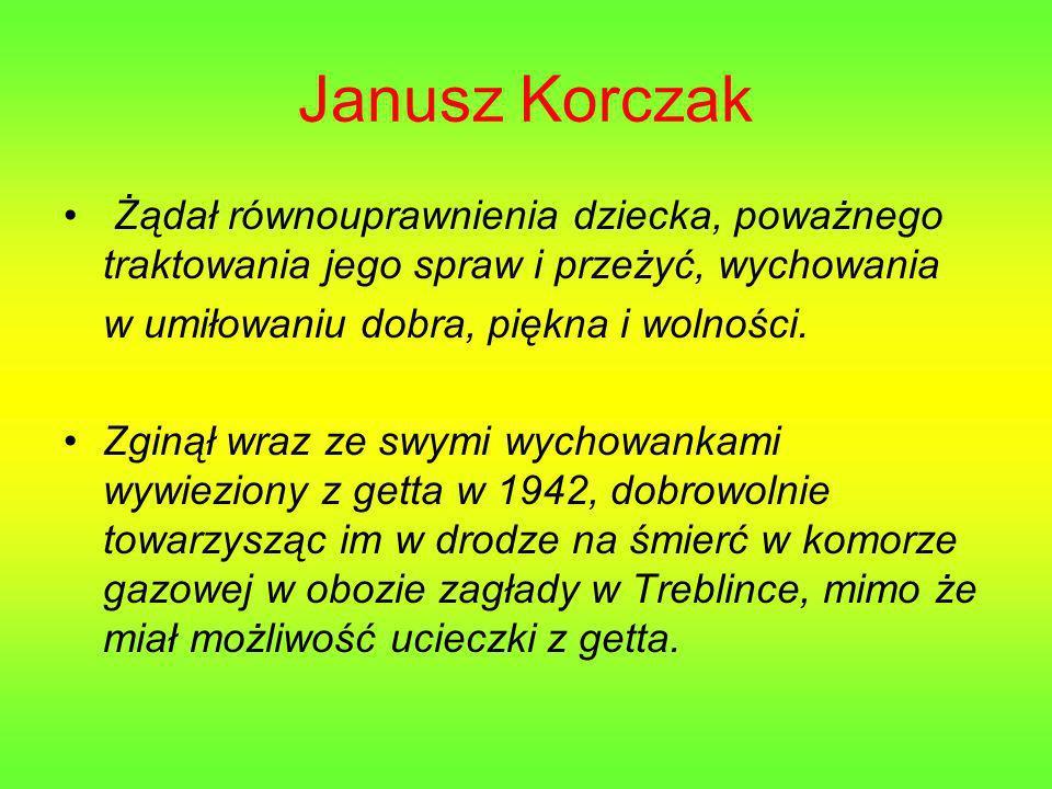Janusz Korczak Żądał równouprawnienia dziecka, poważnego traktowania jego spraw i przeżyć, wychowania.
