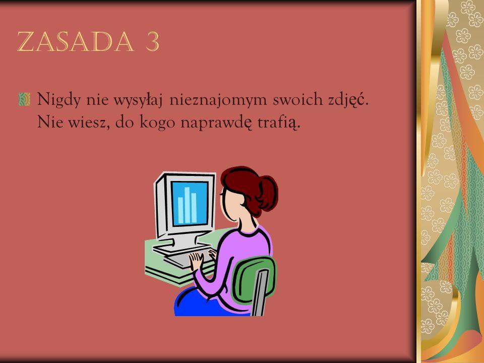 Zasada 3 Nigdy nie wysyłaj nieznajomym swoich zdjęć. Nie wiesz, do kogo naprawdę trafią.