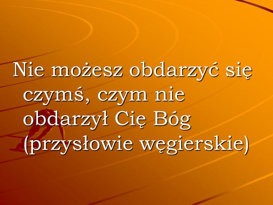 Nie możesz obdarzyć się czymś, czym nie obdarzył Cię Bóg (przysłowie węgierskie)